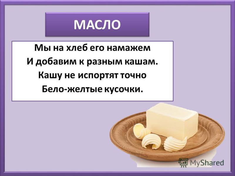 МАСЛО Мы на хлеб его намажем И добавим к разным кашам. Кашу не испортят точно Бело-желтые кусочки.