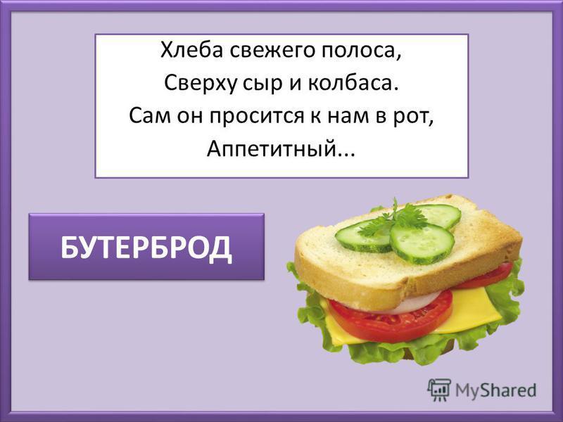 БУТЕРБРОД Хлеба свежего полоса, Сверху сыр и колбаса. Сам он просится к нам в рот, Аппетитный...