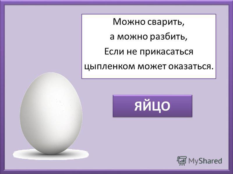 ЯЙЦО Можно сварить, а можно разбить, Если не прикасаться цыпленком может оказаться.
