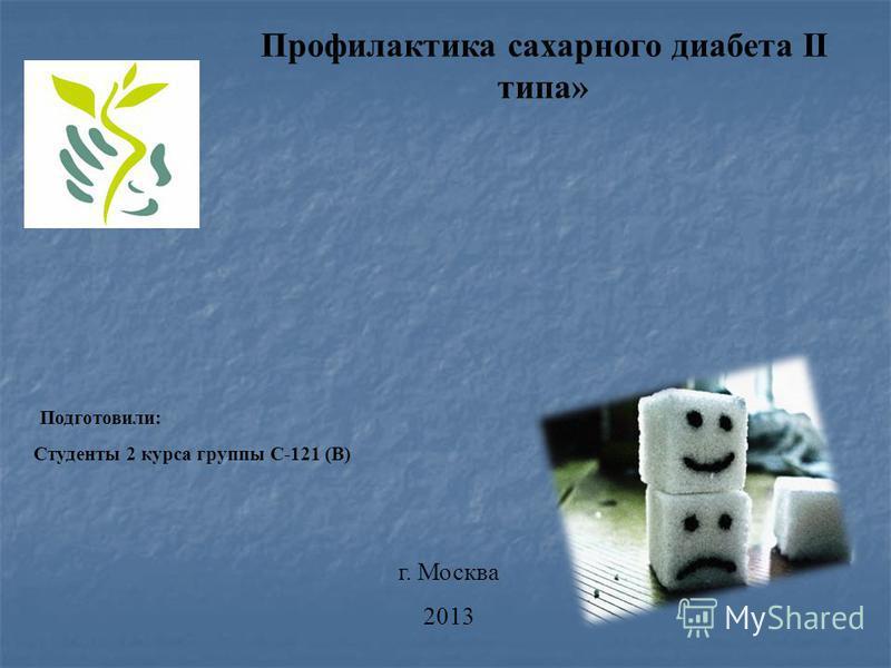 Подготовили: Студенты 2 курса группы С-121 (В) г. Москва 2013 Профилактика сахарного диабета II типа»
