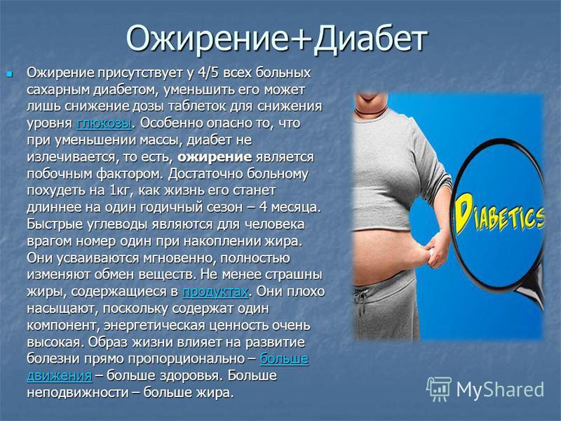 Ожирение+Диабет Ожирение присутствует у 4/5 всех больных сахарным диабетом, уменьшить его может лишь снижение дозы таблеток для снижения уровня глюкозы. Особенно опасно то, что при уменьшении массы, диабет не излечивается, то есть, ожирение является