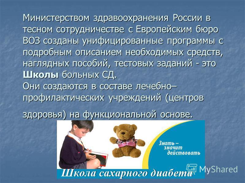 Министерством здравоохранения России в тесном сотрудничестве с Европейским бюро ВОЗ созданы унифицированные программы с подробным описанием необходимых средств, наглядных пособий, тестовых заданий - это Школы больных СД. Они создаются в составе лечеб