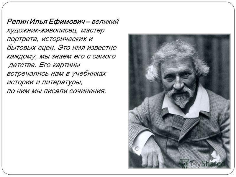 Репин Илья Ефимович – великий художник-живописец, мастер портрета, исторических и бытовых сцен. Это имя известно каждому, мы знаем его с самого детства. Его картины встречались нам в учебниках истории и литературы, по ним мы писали сочинения.