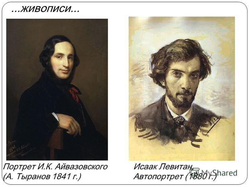 Портрет И.К. Айвазовского (А. Тыранов 1841 г.) Исаак Левитан, Автопортрет (1880 г.)...живописи...