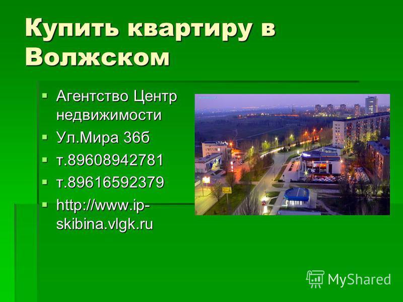 Купить квартиру в Волжском Агентство Центр недвижимости Агентство Центр недвижимости Ул.Мира 36 б Ул.Мира 36 б т.89608942781 т.89608942781 т.89616592379 т.89616592379 http://www.ip- skibina.vlgk.ru http://www.ip- skibina.vlgk.ru
