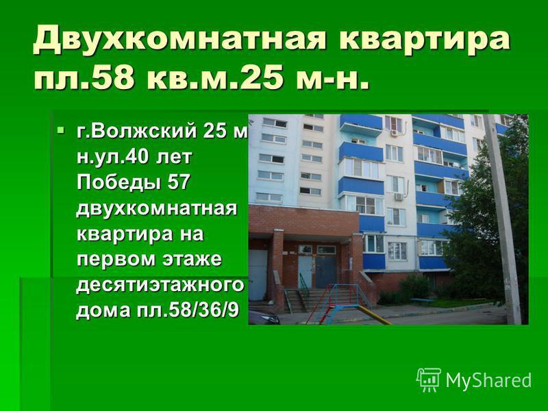 Двухкомнатная квартира пл.58 кв.м.25 м-н. г.Волжский 25 м- н.ул.40 лет Победы 57 двухкомнатная квартира на первом этаже десятиэтажного дома пл.58/36/9 г.Волжский 25 м- н.ул.40 лет Победы 57 двухкомнатная квартира на первом этаже десятиэтажного дома п