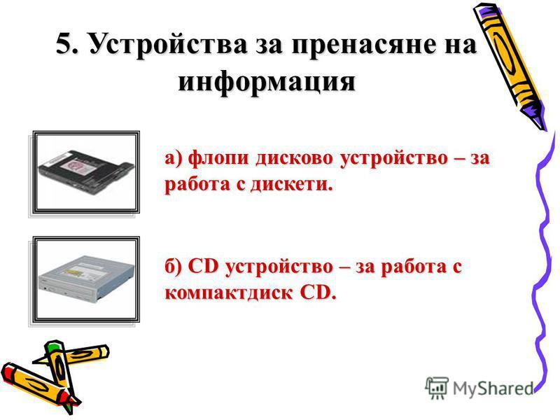 5. Устройства за пренасяне на информация а) флопи дисково устройство – за работа с дискети. б) CD устройство – за работа с компактдиск CD.