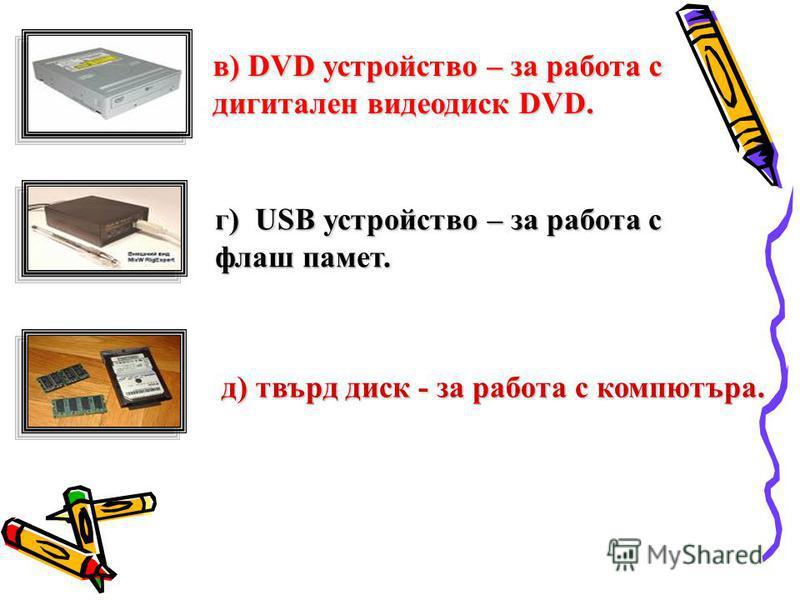 в) DVD устройство – за работа с дигитален видеодиск DVD. г) USB устройство – за работа с флаш памет. д) твърд диск - за работа с компютъра.