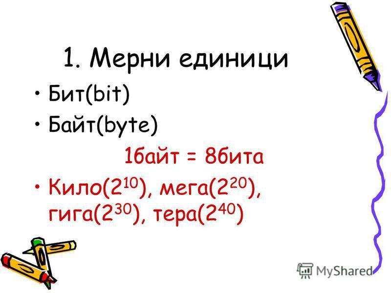 1. Мерни единици Бит(bit) Байт(byte) 1байт = 8бита Кило(2 10 ), мега(2 20 ), гига(2 30 ), тера(2 40 )