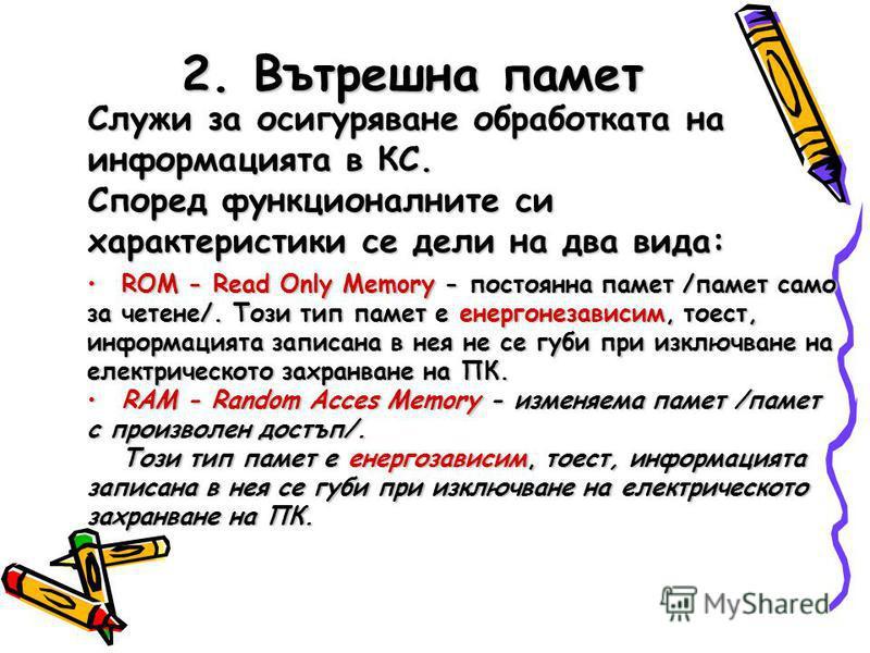 2. Вътрешна памет Служи за осигуряване обработката на информацията в КС. Според функционалните си характеристики се дели на два вида: ROM - Rеad Only Memory - постоянна памет /памет само за четене/. Този тип памет е енергонезависим, тоест, информация
