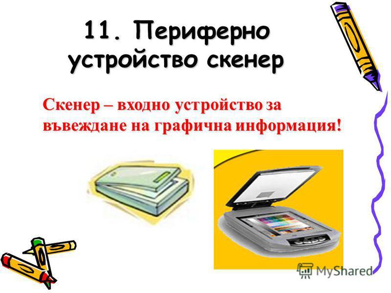 11. Периферно устройство скенер Скенер – входно устройство за въвеждане на графична информация!