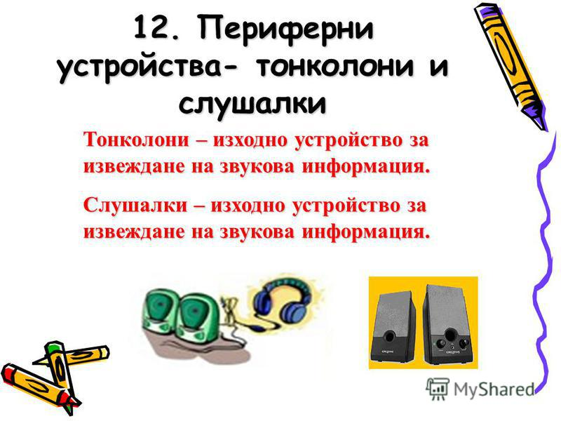 12. Периферни устройства- тонколони и слушалки Тонколони – изходно устройство за извеждане на звукова информация. Слушалки – изходно устройство за извеждане на звукова информация.