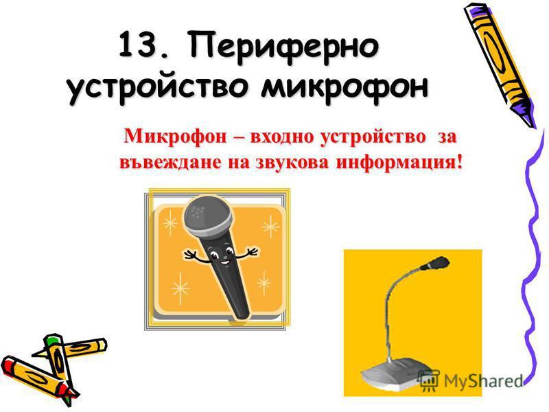 13. Периферно устройство микрофон Микрофон – входно устройство за въвеждане на звукова информация!