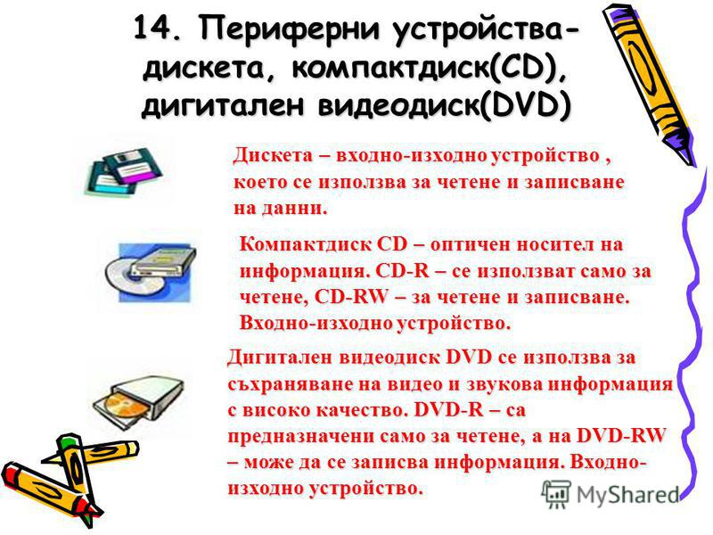 14. Периферни устройства- дискета, компактдиск(CD), дигитален видеодиск(DVD) Дискета – входно-изходно устройство, което се използва за четене и записване на данни. Компактдиск CD – оптичен носител на информация. CD-R – се използват само за четене, CD