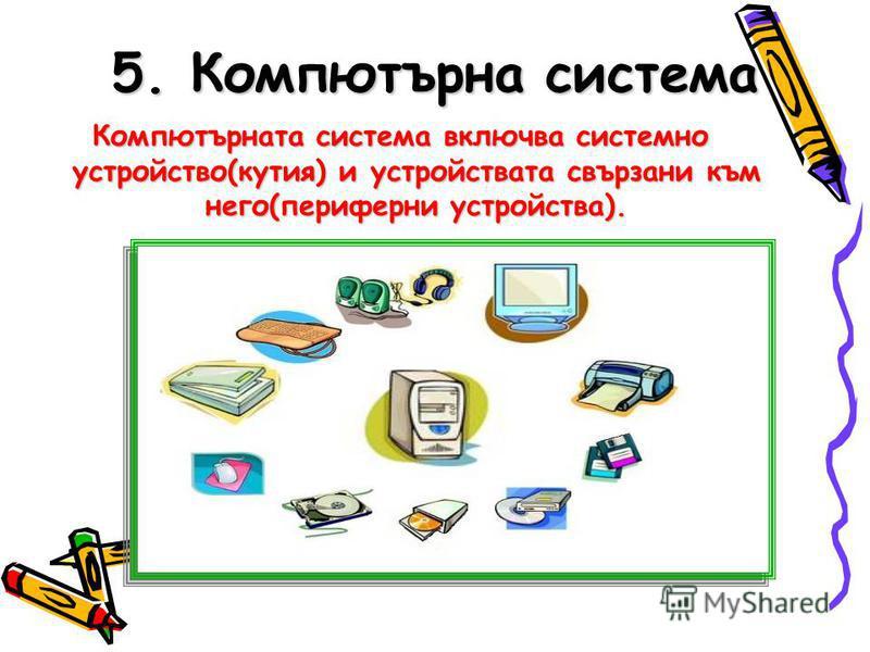 5. Компютърна система Компютърната система включва системно устройство(кутия) и устройствата свързани към него(периферни устройства).