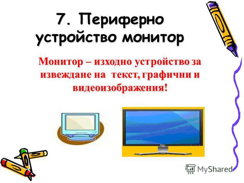 7. Периферно устройство монитор Монитор – изходно устройство за извеждане на текст, графични и видеоизображения!