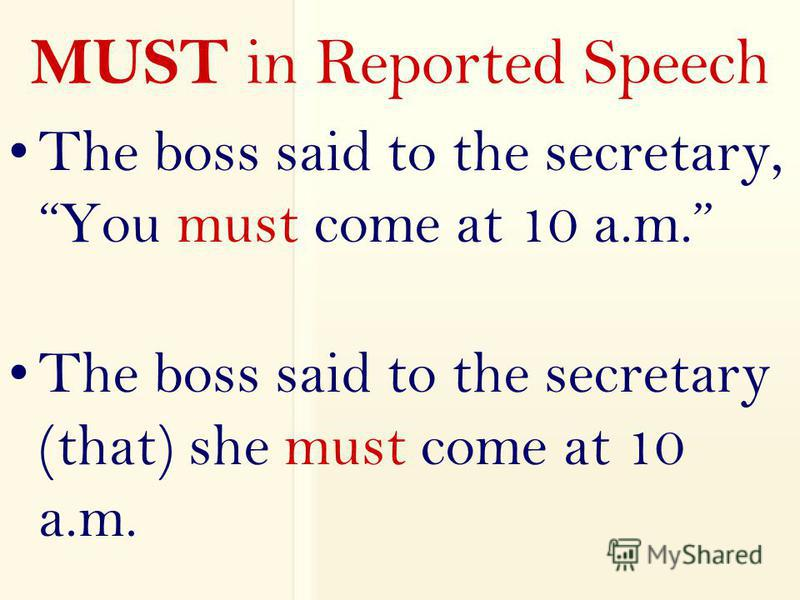 MUST in Reported Speech The boss said to the secretary, You must come at 10 a.m. The boss said to the secretary (that) she must come at 10 a.m.