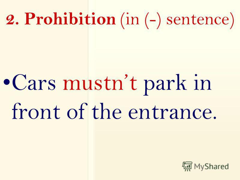 2. Prohibition (in (-) sentence) Cars mustnt park in front of the entrance.