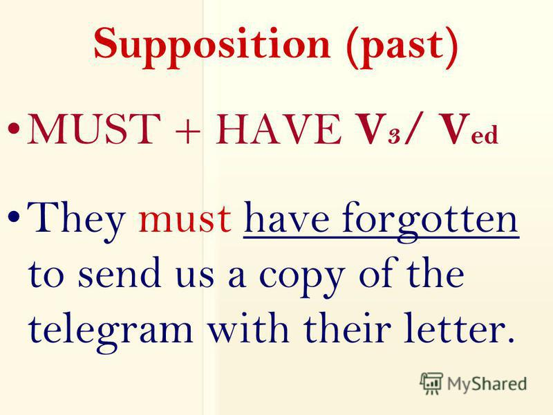 Supposition (past) MUST + HAVE V 3 / V ed They must have forgotten to send us a copy of the telegram with their letter.