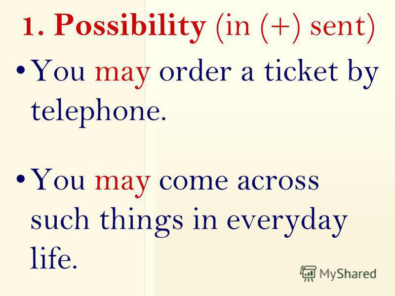 1. Possibility (in (+) sent) You may order a ticket by telephone. You may come across such things in everyday life.