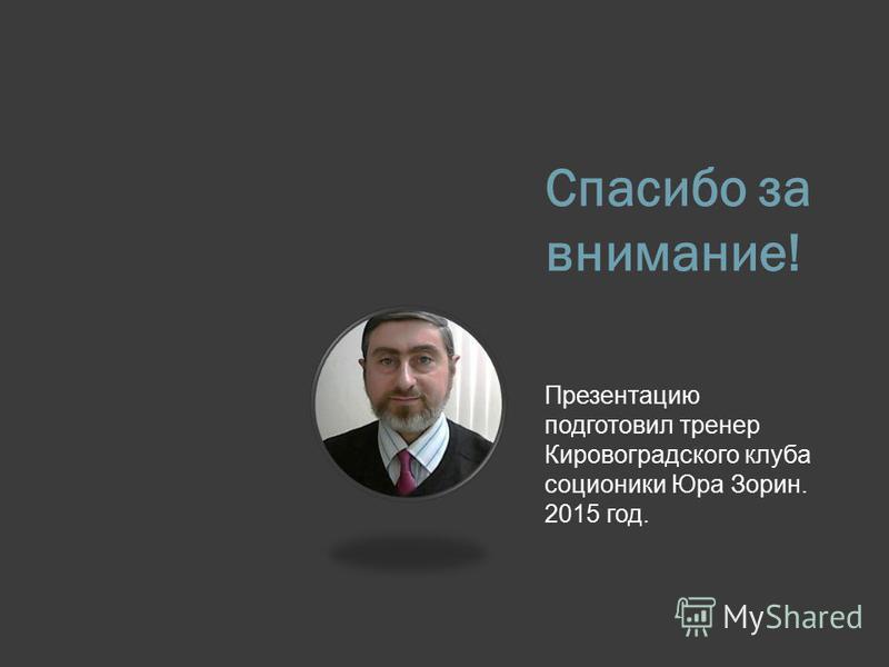 Спасибо за внимание! Презентацию подготовил тренер Кировоградского клуба соционики Юра Зорин. 2015 год.
