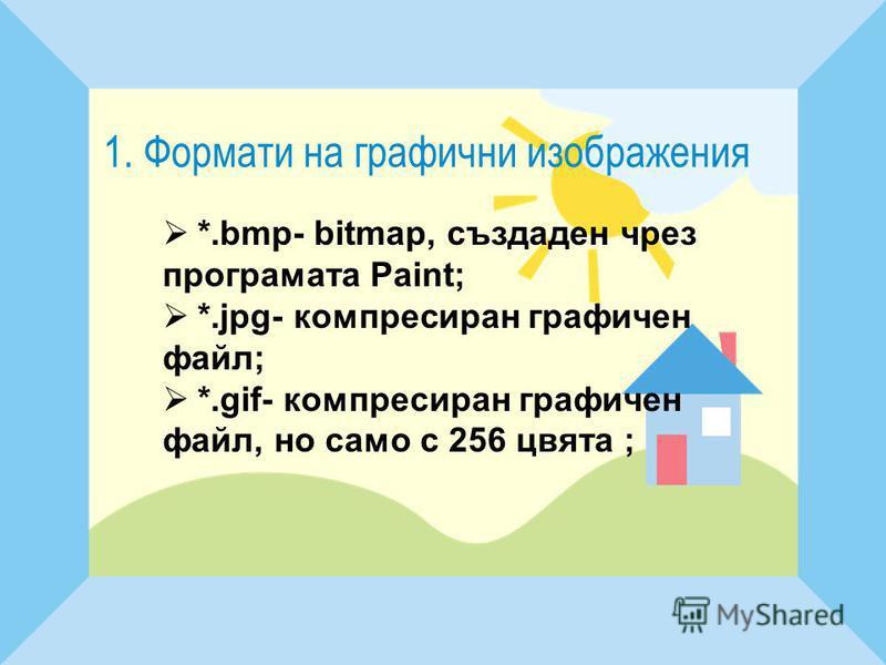 1. Формати на графични изображения *.bmp- bitmap, създаден чрез програмата Paint; *.jpg- компресиран графичен файл; *.gif- компресиран графичен файл, но само с 256 цвята ;