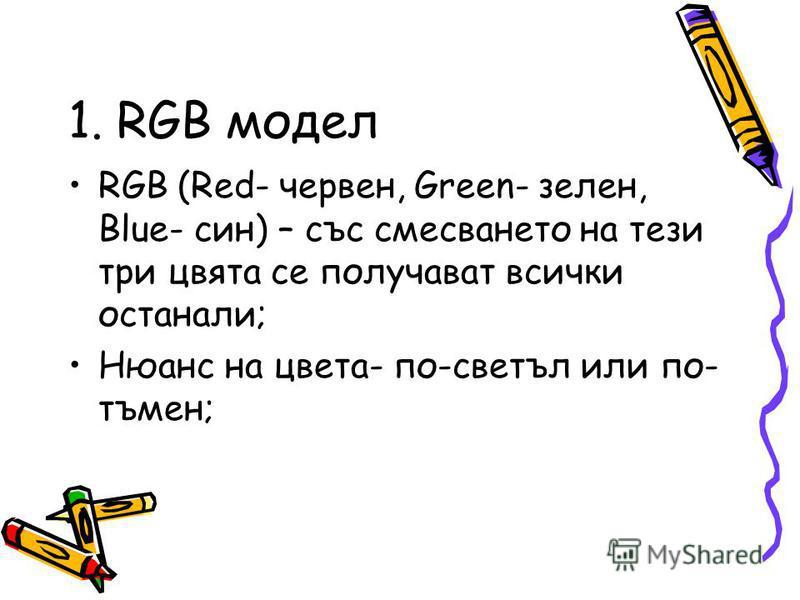 1. RGB модел RGB (Red- червен, Green- зелен, Blue- син) – със смесването на тези три цвята се получават всички останали; Нюанс на цвета- по-светъл или по- тъмен;
