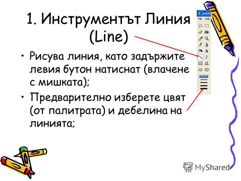 1. Инструментът Линия (Line) Рисува линия, като задържите левия бутон натиснат (влачене с мишката); Предварително изберете цвят (от палитрата) и дебелина на линията;
