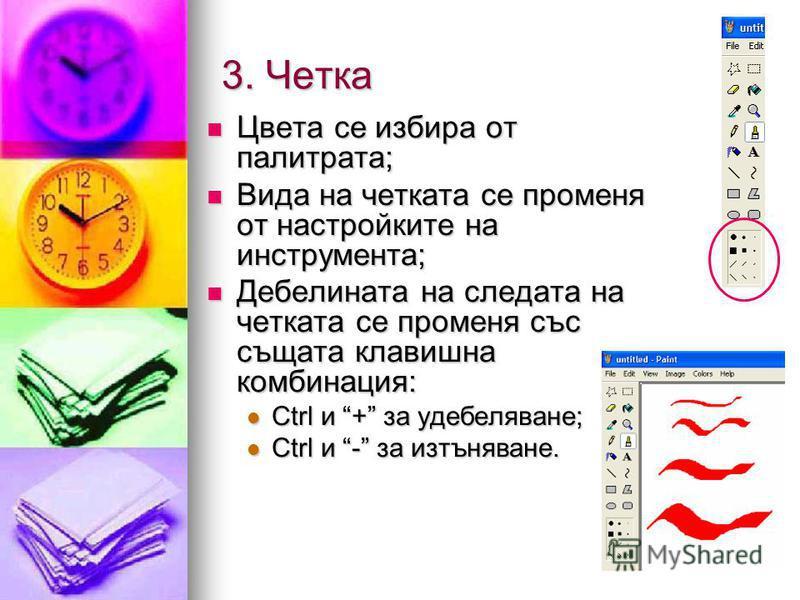 3. Четка Цвета се избира от палитрата; Цвета се избира от палитрата; Вида на четката се променя от настройките на инструмента; Вида на четката се променя от настройките на инструмента; Дебелината на следата на четката се променя със същата клавишна к