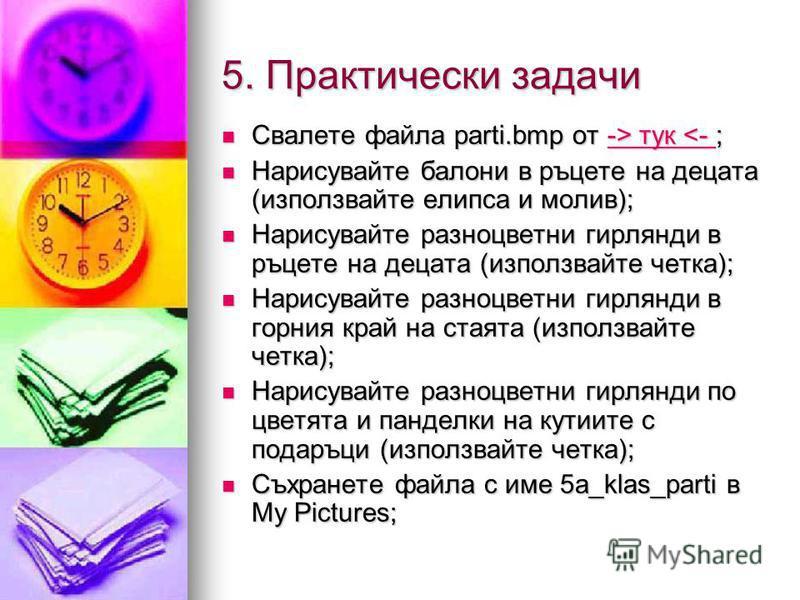 5. Практически задачи Свалете файла parti.bmp от -> тук тук <- ;-> тук <- -> тук <- Нарисувайте балони в ръцете на децата (използвайте елипса и молив); Нарисувайте балони в ръцете на децата (използвайте елипса и молив); Нарисувайте разноцветни гирлян