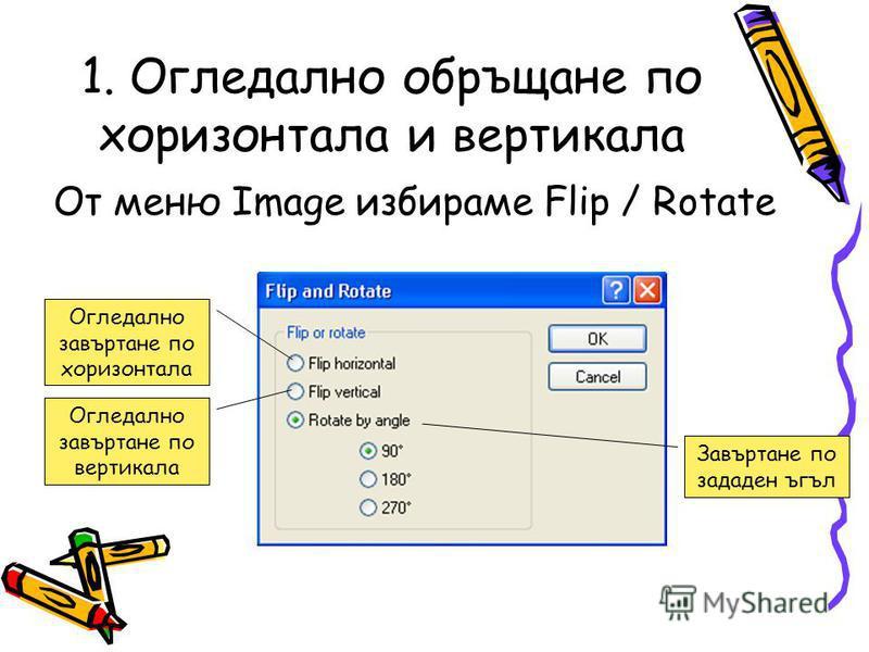 1. Огледално обръщане по хоризонтала и вертикала От меню Image избираме Flip / Rotate Огледално завъртане по вертикала Огледално завъртане по хоризонтала Завъртане по зададен ъгъл