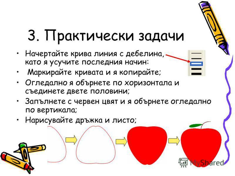3. Практически задачи Начертайте крива линия с дебелина, като я усучите последния начин: Маркирайте кривата и я копирайте; Огледално я обърнете по хоризонтала и съединете двете половини; Запълнете с червен цвят и я обърнете огледално по вертикала; На