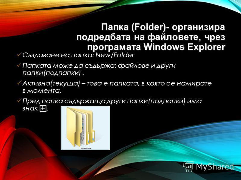 Папка (Folder)- организира подредбата на файловете, чрез програмата Windows Explorer Създаване на папка: New/Folder Папката може да съдържа: файлове и други папки(подпапки). Активна(текуща) – това е папката, в която се намирате в момента. Пред папка