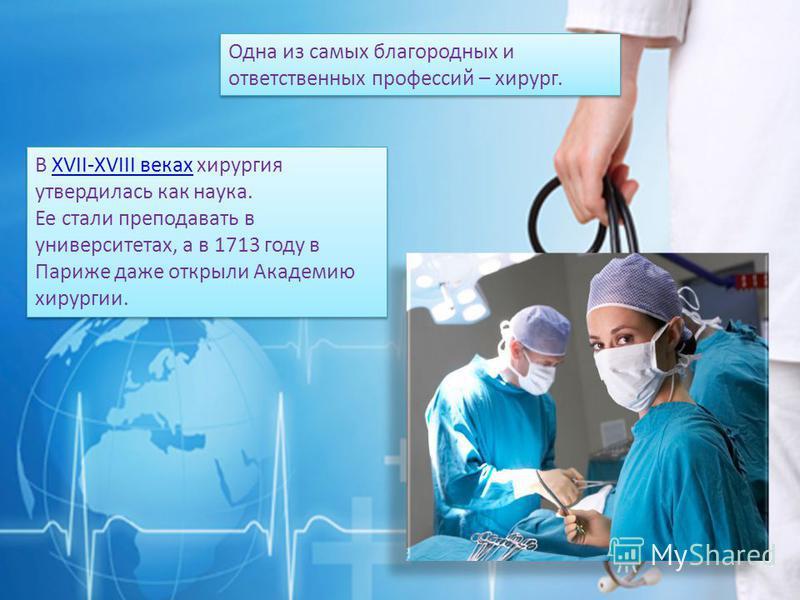 Одна из самых благородных и ответственных профессий – хирург. В XVII-XVIII веках хирургия утвердилась как наука.XVII-XVIII веках Ее стали преподавать в университетах, а в 1713 году в Париже даже открыли Академию хирургии. В XVII-XVIII веках хирургия