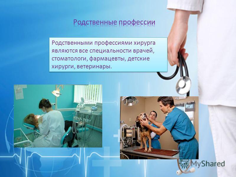 Родственными профессиями хирурга являются все специальности врачей, стоматологи, фармацевты, детские хирурги, ветеринары.