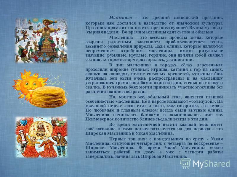 Масленица – это древний славянский праздник, который нам достался в наследство от языческой культуры. Праздник проходит на неделе, предшествующей Великому посту (сырная неделя). Во время масленицы едят сытно и обильно. Масленица - это весёлые проводы