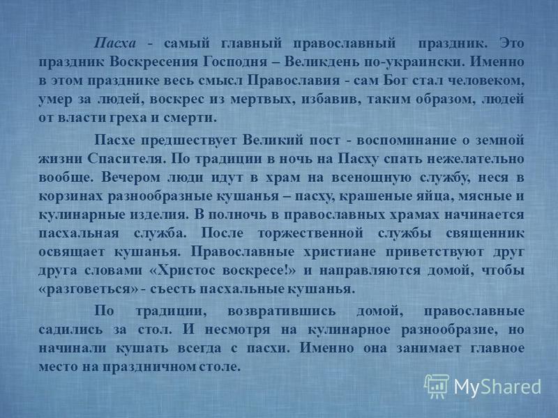 Пасха - самый главный православный праздник. Это праздник Воскресения Господня – Великдень по-украински. Именно в этом празднике весь смысл Православия - сам Бог стал человеком, умер за людей, воскрес из мертвых, избавив, таким образом, людей от влас