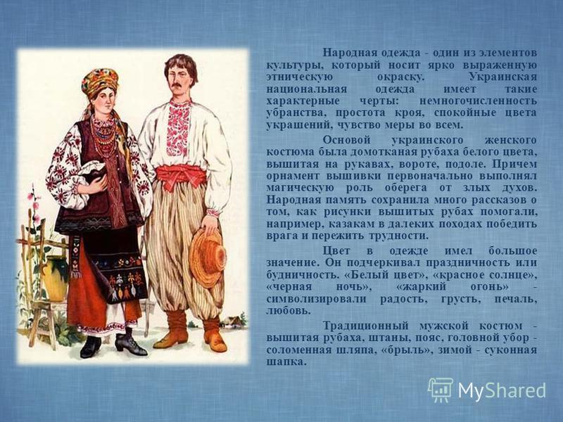 Народная одежда - один из элементов культуры, который носит ярко выраженную этническую окраску. Украинская национальная одежда имеет такие характерные черты: немногочисленность убранства, простота кроя, спокойные цвета украшений, чувство меры во всем