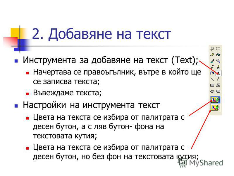 2. Добавяне на текст Инструмента за добавяне на текст (Text); Начертава се правоъгълник, вътре в който ще се записва текста; Въвеждаме текста; Настройки на инструмента текст Цвета на текста се избира от палитрата с десен бутон, а с ляв бутон- фона на