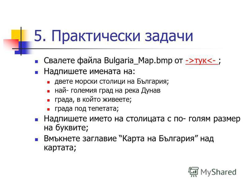 Свалете файла Bulgaria_Map.bmp от ->тук<- ;->тук<- Надпишете имената на: двете морски столици на България; най- големия град на река Дунав града, в който живеете; града под тепетата; Надпишете името на столицата с по- голям размер на буквите; Вмъкнет
