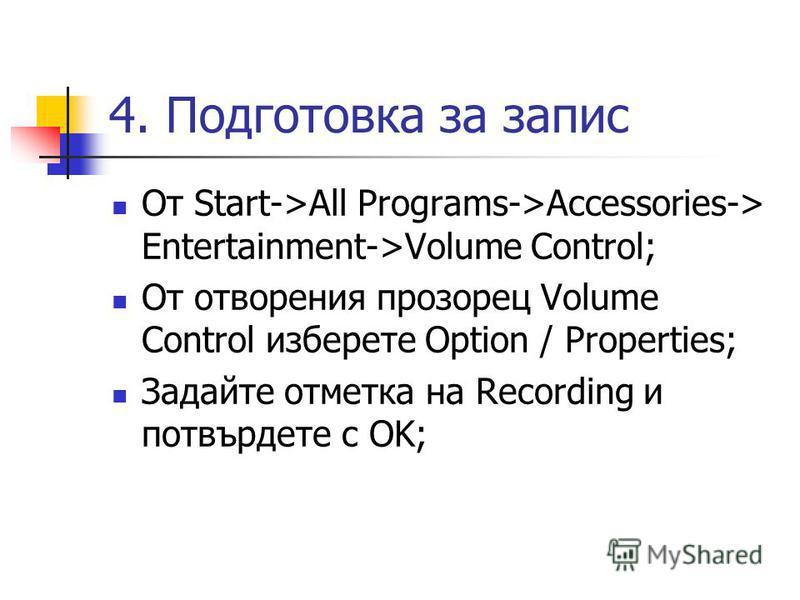 4. Подготовка за запис От Start->All Programs->Accessories-> Entertainment->Volume Control; От отворения прозорец Volume Control изберете Option / Properties; Задайте отметка на Recording и потвърдете с OK;