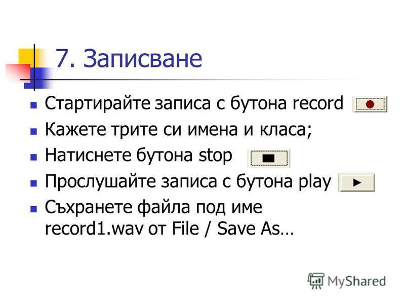 7. Записване Стартирайте записа с бутона record Кажете трите си имена и класа; Натиснете бутона stop Прослушайте записа с бутона play Съхранете файла под име record1.wav от File / Save As…