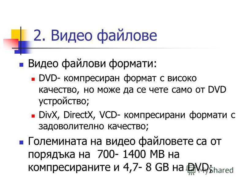 2. Видео файлове Видео файлови формати: DVD- компресиран формат с високо качество, но може да се чете само от DVD устройство; DivX, DirectX, VCD- компресирани формати с задоволително качество; Големината на видео файловете са от порядъка на 700- 1400