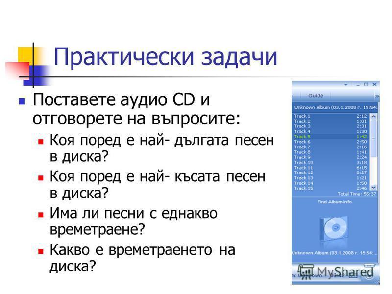 Практически задачи Поставете аудио CD и отговорете на въпросите: Коя поред е най- дългата песен в диска? Коя поред е най- късата песен в диска? Има ли песни с еднакво времетраене? Какво е времетраенето на диска?
