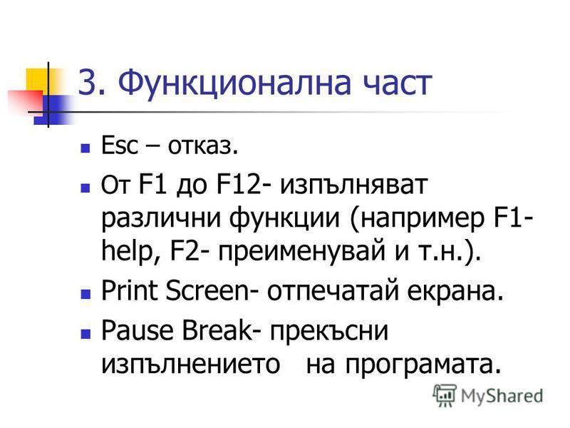 3. Функционална част Esc – отказ. От F1 до F12- изпълняват различни функции (например F1- help, F2- преименувай и т.н.). Print Screen- отпечатай екрана. Pause Break- прекъсни изпълнението на програмата.