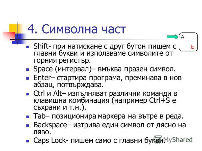 4. Символна част Shift- при натискане с друг бутон пишем с главни букви и използваме символите от горния регистър. Space (интервал)– вмъква празен символ. Enter– стартира програма, преминава в нов абзац, потвърждава. Ctrl и Alt– изпълняват различни к