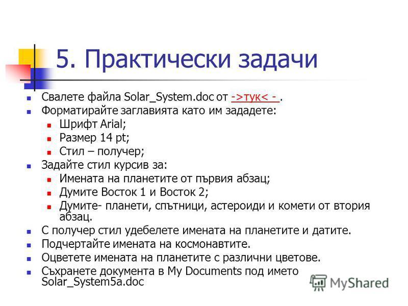 5. Практически задачи Свалете файла Solar_System.doc от ->тук< -.->тук< - Форматирайте заглавията като им зададете: Шрифт Arial; Размер 14 pt; Стил – получер; Задайте стил курсив за: Имената на планетите от първия абзац; Думите Восток 1 и Восток 2; Д