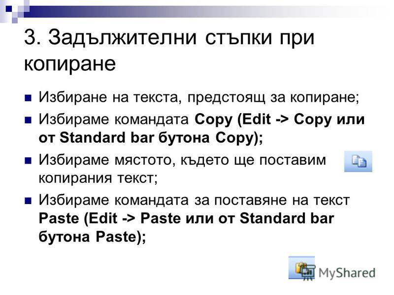 3. Задължителни стъпки при копиране Избиране на текста, предстоящ за копиране; Избираме командата Copy (Edit -> Copy или от Standard bar бутона Copy); Избираме мястото, където ще поставим копирания текст; Избираме командата за поставяне на текст Past