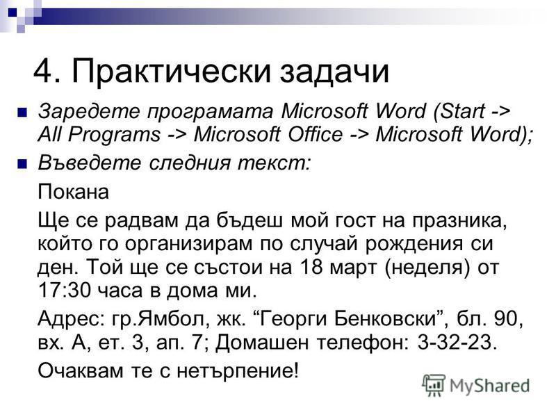4. Практически задачи Заредете програмата Microsoft Word (Start -> All Programs -> Microsoft Office -> Microsoft Word); Въведете следния текст: Покана Ще се радвам да бъдеш мой гост на празника, който го организирам по случай рождения си ден. Той ще