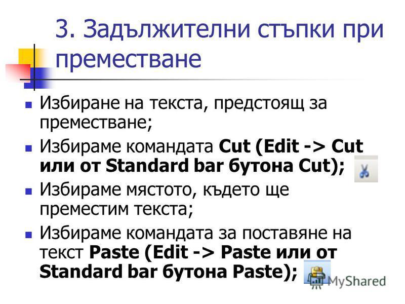 3. Задължителни стъпки при преместване Избиране на текста, предстоящ за преместване; Избираме командата Cut (Edit -> Cut или от Standard bar бутона Cut); Избираме мястото, където ще преместим текста; Избираме командата за поставяне на текст Paste (Ed